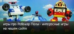 игры про Робокар Поли - интересные игры на нашем сайте