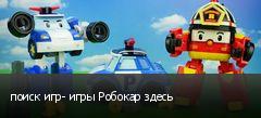 поиск игр- игры Робокар здесь