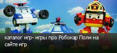 каталог игр- игры про Робокар Поли на сайте игр