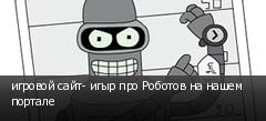 игровой сайт- игыр про Роботов на нашем портале