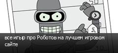 все игыр про Роботов на лучшем игровом сайте