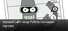 игровой сайт- игыр Роботы на нашем портале