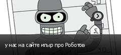 у нас на сайте игыр про Роботов