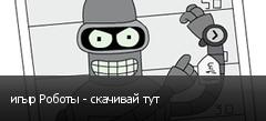 игыр Роботы - скачивай тут