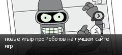 новые игыр про Роботов на лучшем сайте игр