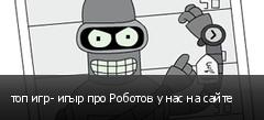 топ игр- игыр про Роботов у нас на сайте