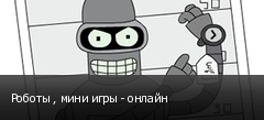 Роботы , мини игры - онлайн