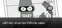 сайт игр- игыр про Роботов здесь