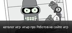 каталог игр- игыр про Роботов на сайте игр