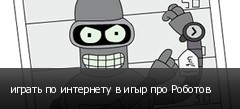 играть по интернету в игыр про Роботов