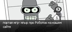 портал игр- игыр про Роботов на нашем сайте