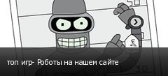 топ игр- Роботы на нашем сайте