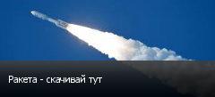 Ракета - скачивай тут