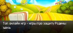 Топ онлайн игр - игры про защиту Родины здесь