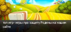 топ игр- игры про защиту Родины на нашем сайте