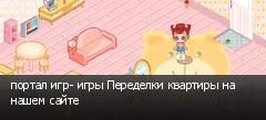 портал игр- игры Переделки квартиры на нашем сайте