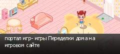 портал игр- игры Переделки дома на игровом сайте