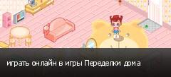 играть онлайн в игры Переделки дома