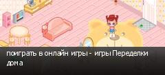 поиграть в онлайн игры - игры Переделки дома