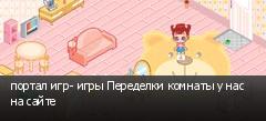 портал игр- игры Переделки комнаты у нас на сайте
