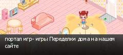 портал игр- игры Переделки дома на нашем сайте