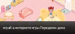 играй в интернете игры Переделки дома