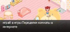 играй в игры Переделки комнаты в интернете