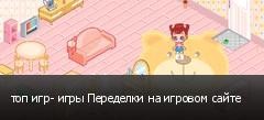 топ игр- игры Переделки на игровом сайте