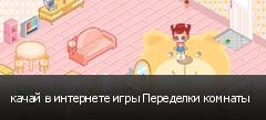 качай в интернете игры Переделки комнаты