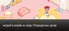 играй онлайн в игры Переделки дома