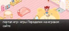 портал игр- игры Переделки на игровом сайте