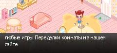 любые игры Переделки комнаты на нашем сайте