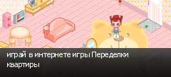 играй в интернете игры Переделки квартиры