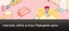 поиграть online в игры Переделки дома