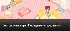бесплатные игры Переделки с друзьями