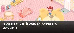 играть в игры Переделки комнаты с друзьями