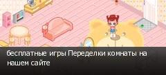 бесплатные игры Переделки комнаты на нашем сайте