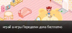играй в игры Переделки дома бесплатно