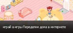 играй в игры Переделки дома в интернете