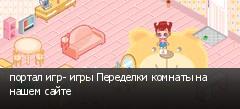 портал игр- игры Переделки комнаты на нашем сайте