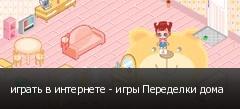 играть в интернете - игры Переделки дома
