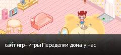 сайт игр- игры Переделки дома у нас
