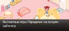 бесплатные игры Переделки на лучшем сайте игр