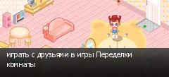 играть с друзьями в игры Переделки комнаты