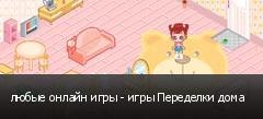 любые онлайн игры - игры Переделки дома