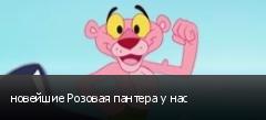 новейшие Розовая пантера у нас