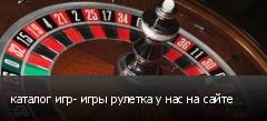 каталог игр- игры рулетка у нас на сайте