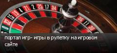 портал игр- игры в рулетку на игровом сайте