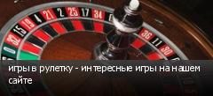 игры в рулетку - интересные игры на нашем сайте