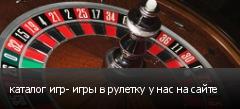 каталог игр- игры в рулетку у нас на сайте